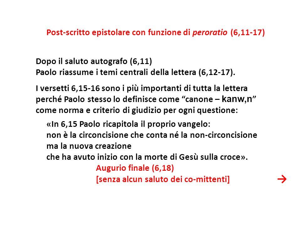 Post-scritto epistolare con funzione di peroratio (6,11-17) Dopo il saluto autografo (6,11) Paolo riassume i temi centrali della lettera (6,12-17). I versetti 6,15-16 sono i più importanti di tutta la lettera perché Paolo stesso lo definisce come canone – kanw,n come norma e criterio di giudizio per ogni questione: «In 6,15 Paolo ricapitola il proprio vangelo: non è la circoncisione che conta né la non-circoncisione ma la nuova creazione che ha avuto inizio con la morte di Gesù sulla croce». Augurio finale (6,18) [senza alcun saluto dei co-mittenti]